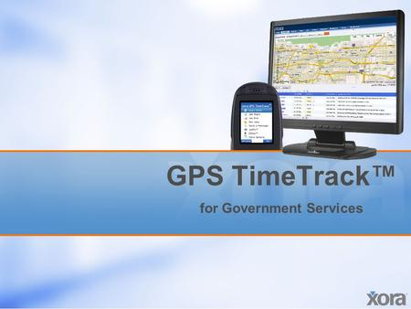 GPS TimeTrack™ for Government Services. Proprietary and confidential. All rights reserved. Xora, Inc. 2 Business challenges Limited visibility –It's difficult.