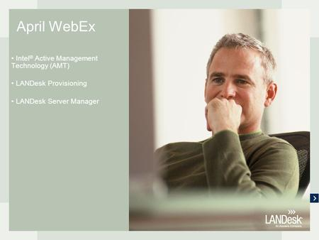 April WebEx Intel ® Active Management Technology (AMT) LANDesk Provisioning LANDesk Server Manager.