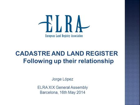 CADASTRE AND LAND REGISTER Following up their relationship Jorge López ELRA XIX General Assembly Barcelona, 16th May 2014.