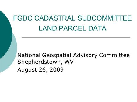 FGDC CADASTRAL SUBCOMMITTEE LAND PARCEL DATA National Geospatial Advisory Committee Shepherdstown, WV August 26, 2009.