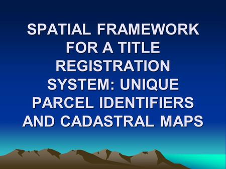 SPATIAL FRAMEWORK FOR A TITLE REGISTRATION SYSTEM: UNIQUE PARCEL IDENTIFIERS AND CADASTRAL MAPS.