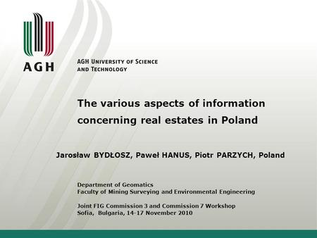 The various aspects of information concerning real estates in Poland Jarosław BYDŁOSZ, Paweł HANUS, Piotr PARZYCH, Poland Department of Geomatics Faculty.