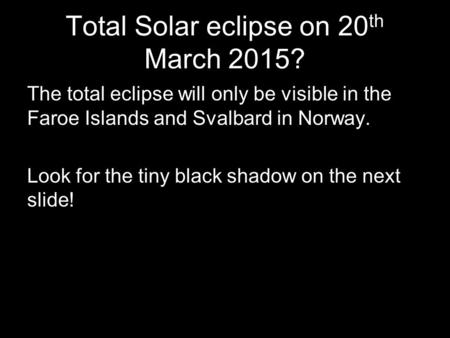 Total Solar eclipse on 20 th March 2015? The total eclipse will only be visible in the Faroe Islands and Svalbard in Norway. Look for the tiny black shadow.