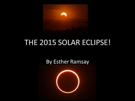 THE 2015 SOLAR ECLIPSE! By Esther Ramsay. WHY DOES IT HAPPEN? The solar eclipse happens when the sun, the moon, and the Earth are all in line. It hardly.