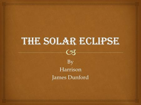 ByHarrison James Dunford. Contents I.What is a Solar Eclipse…………….3 II.What will we see?.............................5 III.How can we watch safely………..6.