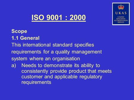 ISO 9001 : 2000 Scope 1.1 General This international standard specifies requirements for a quality management system where an organisation a)Needs to demonstrate.