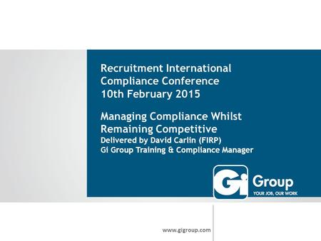 Recruitment International Compliance Conference 10th February 2015 www.gigroup.com Managing Compliance Whilst Remaining Competitive Delivered by David.