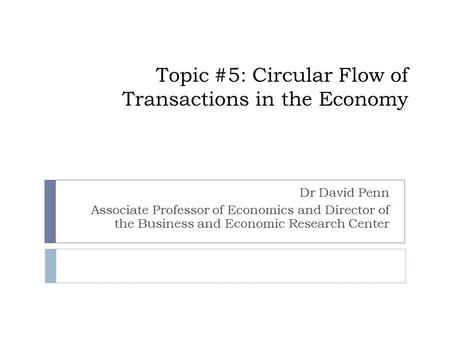 Topic #5: Circular Flow of Transactions in the Economy Dr David Penn Associate Professor of Economics and Director of the Business and Economic Research.