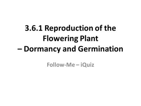3.6.1 Reproduction of the Flowering Plant – Dormancy and Germination Follow-Me – iQuiz.