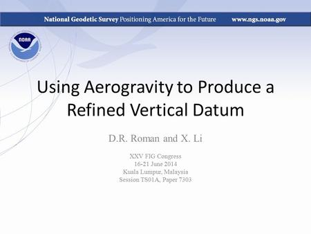 Using Aerogravity to Produce a Refined Vertical Datum D.R. Roman and X. Li XXV FIG Congress 16-21 June 2014 Kuala Lumpur, Malaysia Session TS01A, Paper.