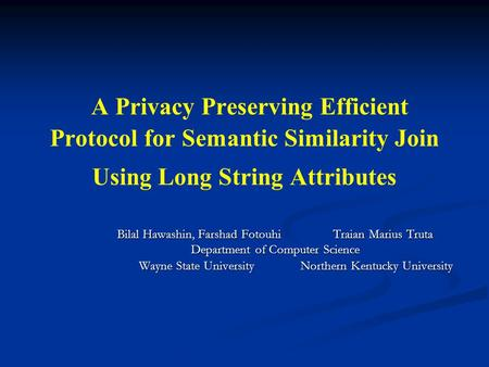 A Privacy Preserving Efficient Protocol for Semantic Similarity Join Using Long String Attributes Bilal Hawashin, Farshad Fotouhi Traian Marius Truta Department.