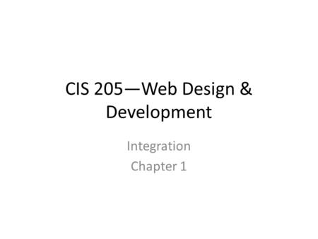CIS 205—Web Design & Development Integration Chapter 1.