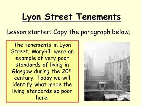 Lyon Street Tenements Lesson starter: Copy the paragraph below; The tenements in Lyon Street, Maryhill were an example of very poor standards of living.