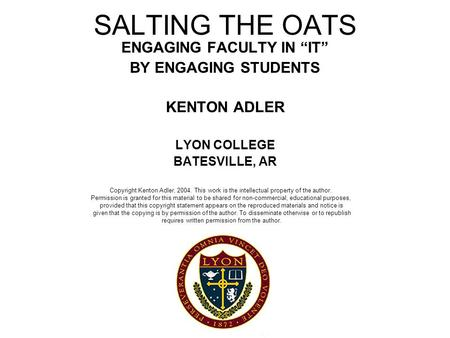 "SALTING THE OATS ENGAGING FACULTY IN ""IT"" BY ENGAGING STUDENTS KENTON ADLER LYON COLLEGE BATESVILLE, AR Copyright Kenton Adler, 2004. This work is the."