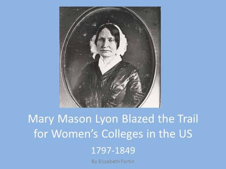 Mary Mason Lyon Blazed the Trail for Women's Colleges in the US 1797-1849 By Elizabeth Fortin.