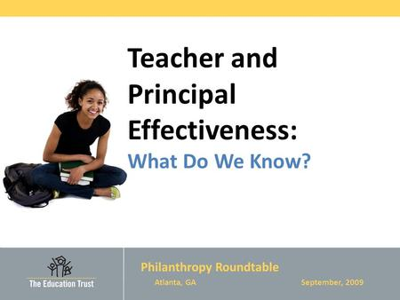 Teacher and Principal Effectiveness: What Do We Know? Philanthropy Roundtable Atlanta, GA September, 2009.