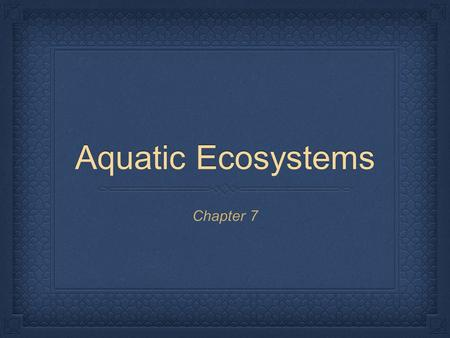 Aquatic Ecosystems Chapter 7.