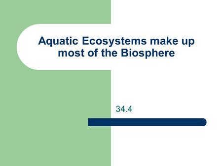 Aquatic Ecosystems make up most of the Biosphere 34.4.