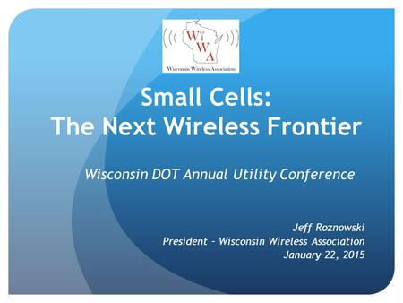 Small Cells: The Next Wireless Frontier Wisconsin DOT Annual Utility Conference Jeff Roznowski President – Wisconsin Wireless Association January 22, 2015.