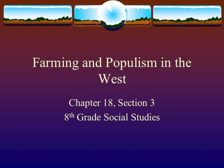 Farming and Populism in the West Chapter 18, Section 3 8 th Grade Social Studies.
