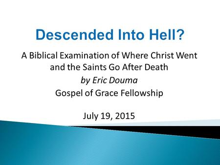 A Biblical Examination of Where Christ Went and the Saints Go After Death by Eric Douma Gospel of Grace Fellowship July 19, 2015.