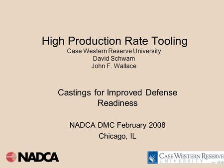 High Production Rate Tooling Case Western Reserve University David Schwam John F. Wallace Castings for Improved Defense Readiness NADCA DMC February 2008.