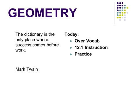 GEOMETRY The dictionary is the only place where success comes before work. Mark Twain Today: Over Vocab 12.1 Instruction Practice.
