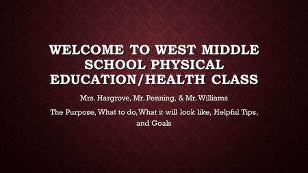 WELCOME TO WEST MIDDLE SCHOOL PHYSICAL EDUCATION/HEALTH CLASS Mrs. Hargrove, Mr. Penning, & Mr. Williams The Purpose, What to do, What it will look like,