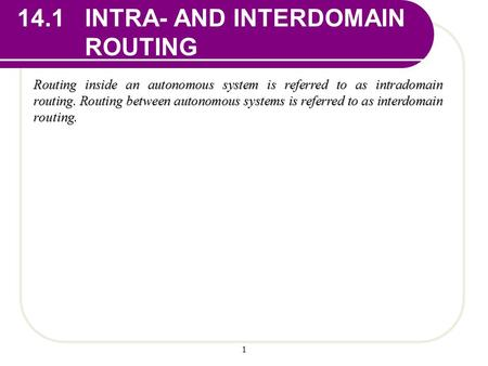1 14.1 INTRA- AND INTERDOMAIN ROUTING Routing inside an autonomous system is referred to as intradomain routing. Routing between autonomous systems is.