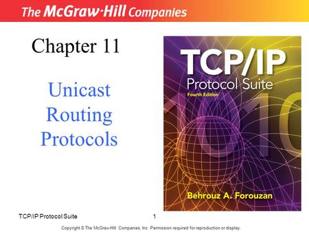 TCP/IP Protocol Suite1 Copyright © The McGraw-Hill Companies, Inc. Permission required for reproduction or display. Chapter 11 Unicast Routing Protocols.