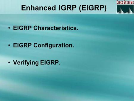 Enhanced IGRP (EIGRP) EIGRP Characteristics. EIGRP Configuration. Verifying EIGRP.