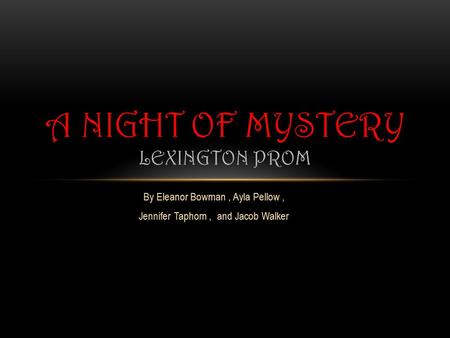 By Eleanor Bowman, Ayla Pellow, Jennifer Taphorn, and Jacob Walker A NIGHT OF MYSTERY LEXINGTON PROM.