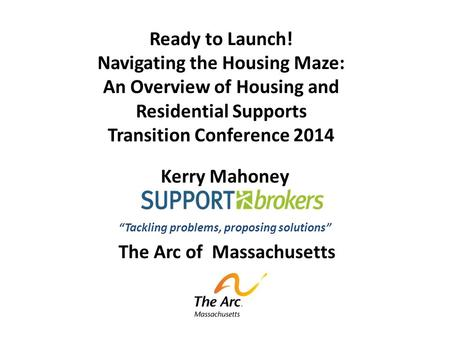"Ready to Launch! Navigating the Housing Maze: An Overview of Housing and Residential Supports Transition Conference 2014 Kerry Mahoney ""Tackling problems,"