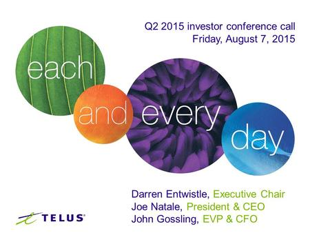 Q2 2015 investor conference call Friday, August 7, 2015 Darren Entwistle, Executive Chair Joe Natale, President & CEO John Gossling, EVP & CFO.
