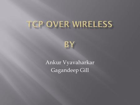 Ankur Vyavaharkar Gagandeep Gill.  TCP overview  TCP fundamentals  Wireless Network  Simulation using Opnet  Mobility and TCP  Improvements.