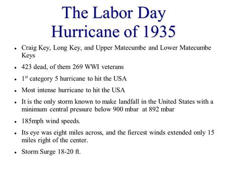 The Labor Day Hurricane of 1935 Craig Key, Long Key, and Upper Matecumbe and Lower Matecumbe Keys 423 dead, of them 269 WWI veterans 1 st category 5 hurricane.