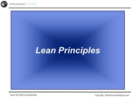 Lean Six Sigma Awareness Copyright OpenSourceSixSigma.com Lean Principles.