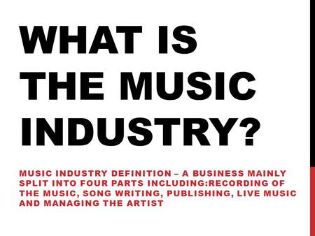 WHAT IS THE MUSIC INDUSTRY? MUSIC INDUSTRY DEFINITION – A BUSINESS MAINLY SPLIT INTO FOUR PARTS INCLUDING:RECORDING OF THE MUSIC, SONG WRITING, PUBLISHING,