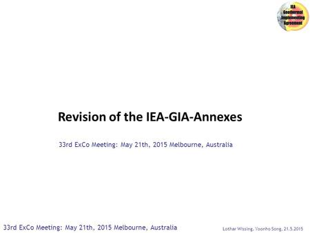 Revision of the IEA-GIA-Annexes 33rd ExCo Meeting: May 21th, 2015 Melbourne, Australia Lothar Wissing, Yoonho Song, 21.5.2015.