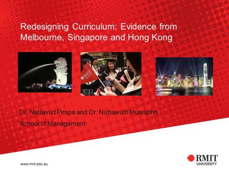 Redesigning Curriculum: Evidence from Melbourne, Singapore and Hong Kong Dr. Nattavud Pimpa and Dr. Nuttawuth Muenjohn School of Management.