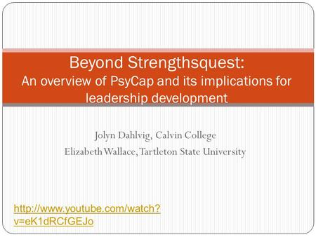 Jolyn Dahlvig, Calvin College Elizabeth Wallace, Tartleton State University Beyond Strengthsquest: An overview of PsyCap and its implications for leadership.