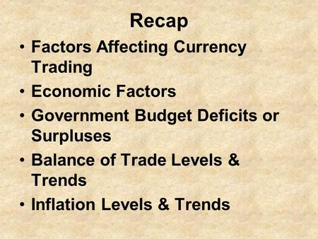 Recap Factors Affecting Currency Trading Economic Factors Government Budget Deficits or Surpluses Balance of Trade Levels & Trends Inflation Levels & Trends.