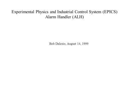 Experimental Physics and Industrial Control System (EPICS) Alarm Handler (ALH) Bob Dalesio, August 14, 1999.