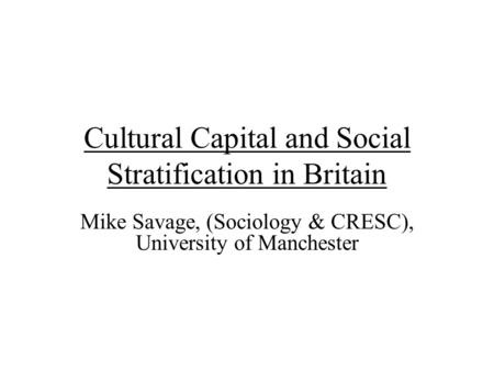 Cultural Capital and Social Stratification in Britain Mike Savage, (Sociology & CRESC), University of Manchester.