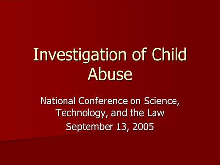 Investigation of Child Abuse National Conference on Science, Technology, and the Law September 13, 2005.