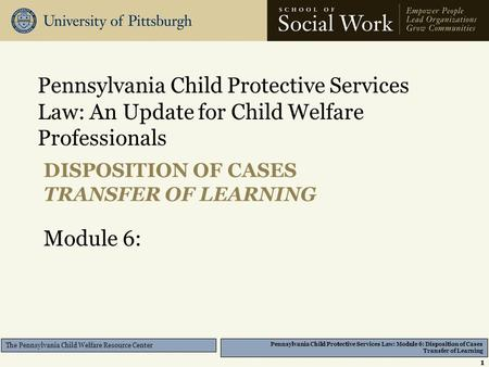 Pennsylvania Child Protective Services Law: Module 6: Disposition of Cases Transfer of Learning The Pennsylvania Child Welfare Resource Center DISPOSITION.