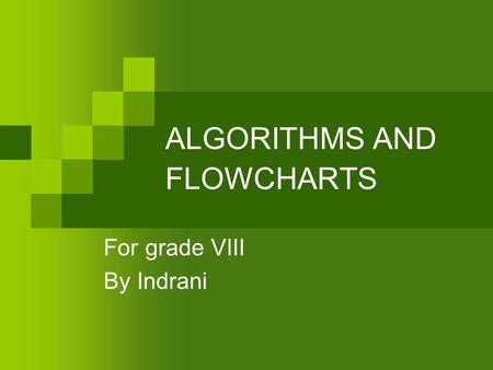 ALGORITHMS AND FLOWCHARTS For grade VIII By Indrani.