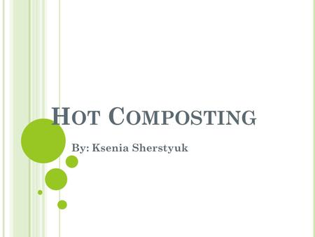 Hot Composting By: Ksenia Sherstyuk.