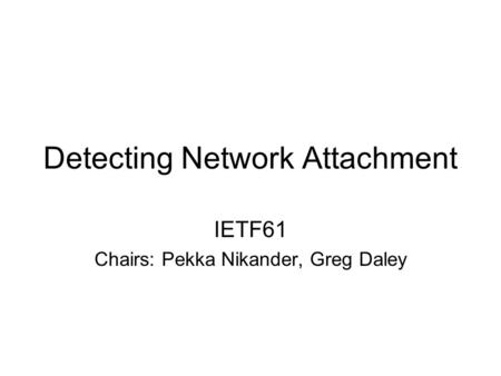 Detecting Network Attachment IETF61 Chairs: Pekka Nikander, Greg Daley.