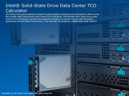 Intel® Solid-State Drive Data Center TCO Calculator The data in this presentation is based on your analysis and business assumptions when using the Intel®